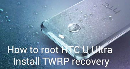 How to root HTC U Ultra and install TWRP recovery